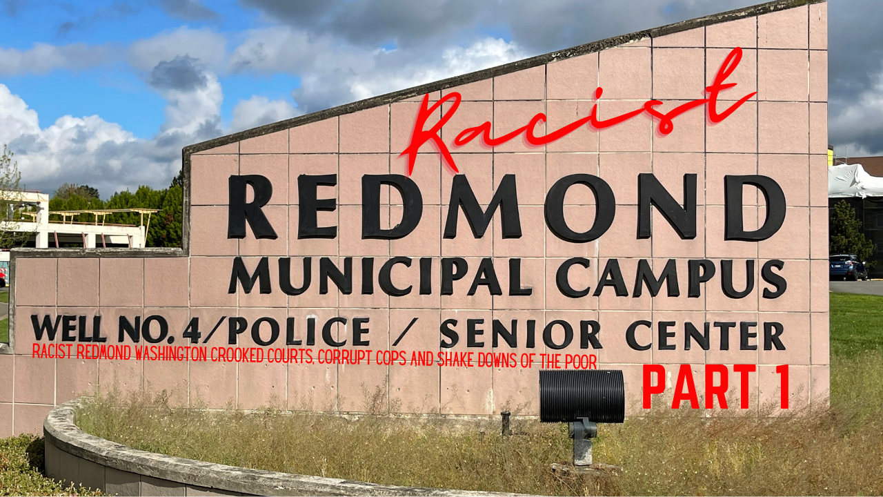 Racist Redmond Washington Crooked Courts, Corrupt Cops and Shakedowns of the Poor P 1
